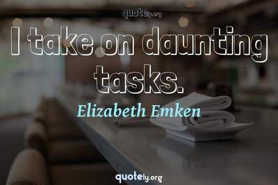 Photo Quote of I take on daunting tasks.