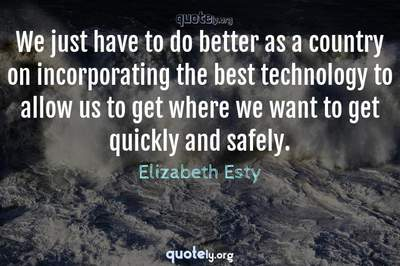 Photo Quote of We just have to do better as a country on incorporating the best technology to allow us to get where we want to get quickly and safely.