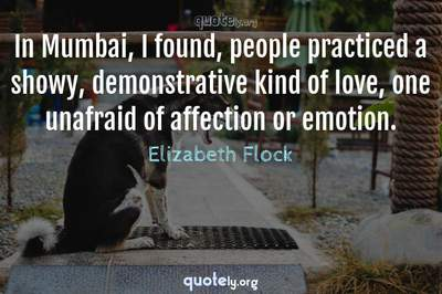 Photo Quote of In Mumbai, I found, people practiced a showy, demonstrative kind of love, one unafraid of affection or emotion.
