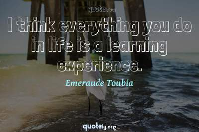 Photo Quote of I think everything you do in life is a learning experience.