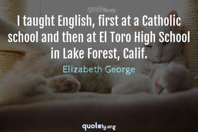 Photo Quote of I taught English, first at a Catholic school and then at El Toro High School in Lake Forest, Calif.