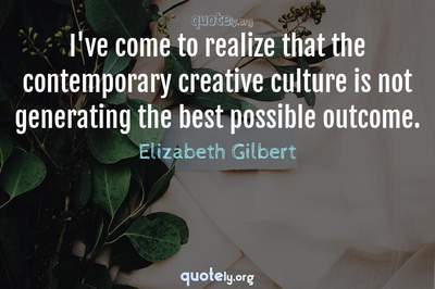 Photo Quote of I've come to realize that the contemporary creative culture is not generating the best possible outcome.