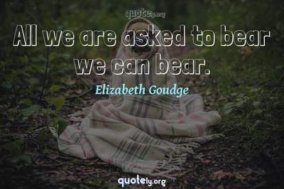 Photo Quote of All we are asked to bear we can bear.