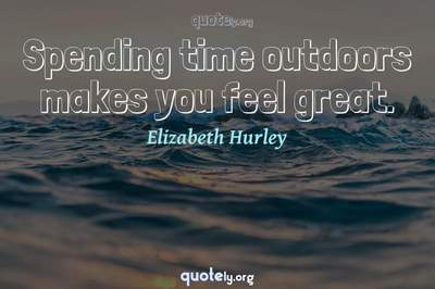 Photo Quote of Spending time outdoors makes you feel great.