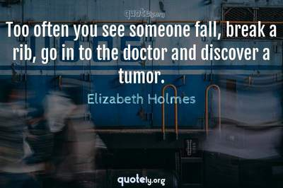 Photo Quote of Too often you see someone fall, break a rib, go in to the doctor and discover a tumor.