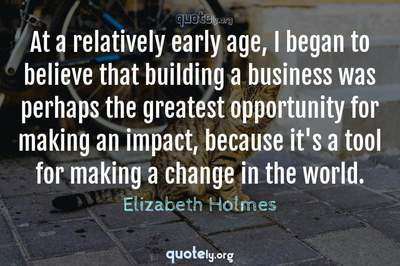 Photo Quote of At a relatively early age, I began to believe that building a business was perhaps the greatest opportunity for making an impact, because it's a tool for making a change in the world.