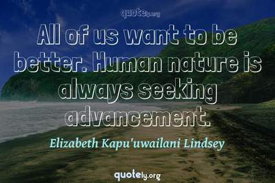 Photo Quote of All of us want to be better. Human nature is always seeking advancement.