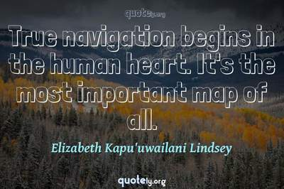 Photo Quote of True navigation begins in the human heart. It's the most important map of all.