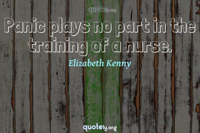 Photo Quote of Panic plays no part in the training of a nurse.