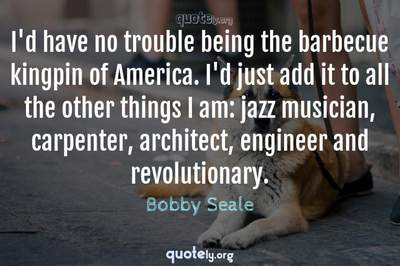 Photo Quote of I'd have no trouble being the barbecue kingpin of America. I'd just add it to all the other things I am: jazz musician, carpenter, architect, engineer and revolutionary.
