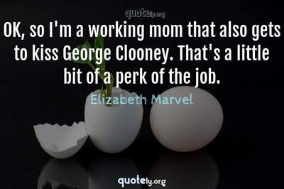 Photo Quote of OK, so I'm a working mom that also gets to kiss George Clooney. That's a little bit of a perk of the job.