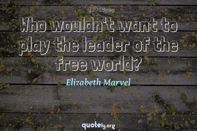 Photo Quote of Who wouldn't want to play the leader of the free world?