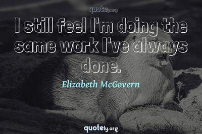 Photo Quote of I still feel I'm doing the same work I've always done.