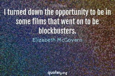 Photo Quote of I turned down the opportunity to be in some films that went on to be blockbusters.