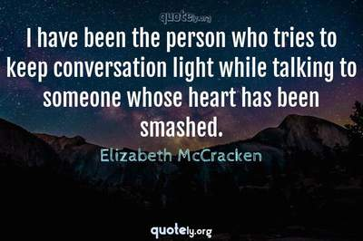 Photo Quote of I have been the person who tries to keep conversation light while talking to someone whose heart has been smashed.