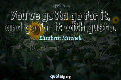 Photo Quote of You've gotta go for it, and go for it with gusto.
