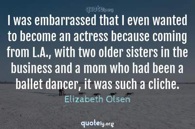 Photo Quote of I was embarrassed that I even wanted to become an actress because coming from L.A., with two older sisters in the business and a mom who had been a ballet dancer, it was such a cliche.