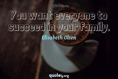 Photo Quote of You want everyone to succeed in your family.