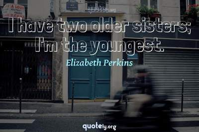 Photo Quote of I have two older sisters; I'm the youngest.