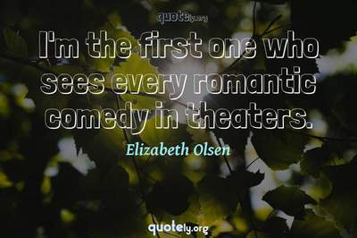 Photo Quote of I'm the first one who sees every romantic comedy in theaters.