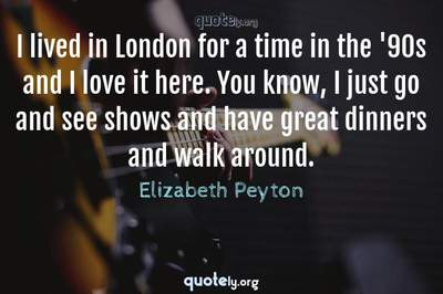Photo Quote of I lived in London for a time in the '90s and I love it here. You know, I just go and see shows and have great dinners and walk around.