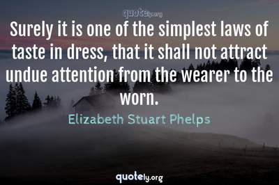 Photo Quote of Surely it is one of the simplest laws of taste in dress, that it shall not attract undue attention from the wearer to the worn.