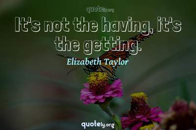 Photo Quote of It's not the having, it's the getting.