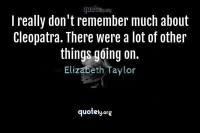 Photo Quote of I really don't remember much about Cleopatra. There were a lot of other things going on.
