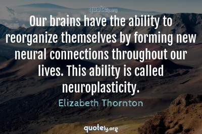 Photo Quote of Our brains have the ability to reorganize themselves by forming new neural connections throughout our lives. This ability is called neuroplasticity.