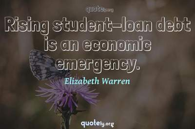Photo Quote of Rising student-loan debt is an economic emergency.