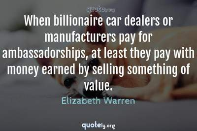Photo Quote of When billionaire car dealers or manufacturers pay for ambassadorships, at least they pay with money earned by selling something of value.