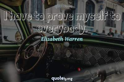 Photo Quote of I have to prove myself to everybody.