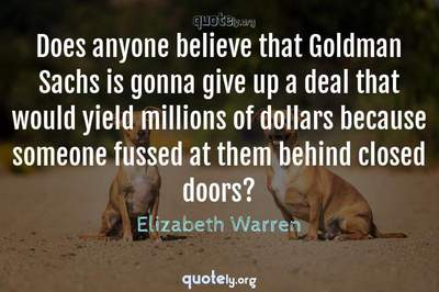 Photo Quote of Does anyone believe that Goldman Sachs is gonna give up a deal that would yield millions of dollars because someone fussed at them behind closed doors?