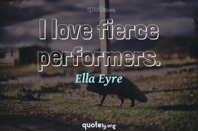 Photo Quote of I love fierce performers.