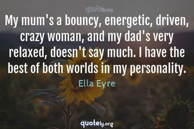 Photo Quote of My mum's a bouncy, energetic, driven, crazy woman, and my dad's very relaxed, doesn't say much. I have the best of both worlds in my personality.