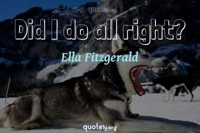 Photo Quote of Did I do all right?