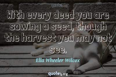 Photo Quote of With every deed you are sowing a seed, though the harvest you may not see.