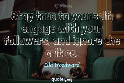 Photo Quote of Stay true to yourself, engage with your followers, and ignore the critics.