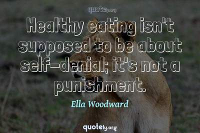 Photo Quote of Healthy eating isn't supposed to be about self-denial; it's not a punishment.