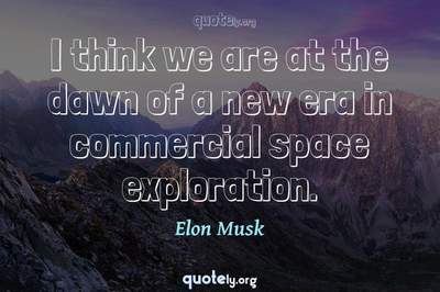 Photo Quote of I think we are at the dawn of a new era in commercial space exploration.