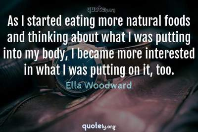 Photo Quote of As I started eating more natural foods and thinking about what I was putting into my body, I became more interested in what I was putting on it, too.