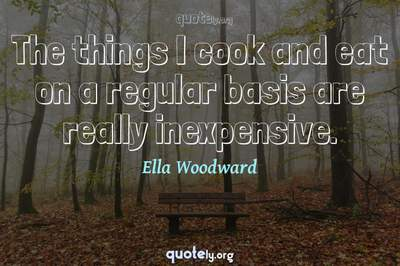 Photo Quote of The things I cook and eat on a regular basis are really inexpensive.
