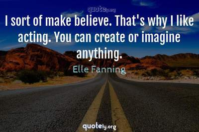 Photo Quote of I sort of make believe. That's why I like acting. You can create or imagine anything.