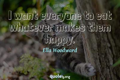 Photo Quote of I want everyone to eat whatever makes them happy.