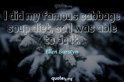 Photo Quote of I did my famous cabbage soup diet, so I was able to do it.