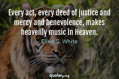 Photo Quote of Every act, every deed of justice and mercy and benevolence, makes heavenly music in Heaven.