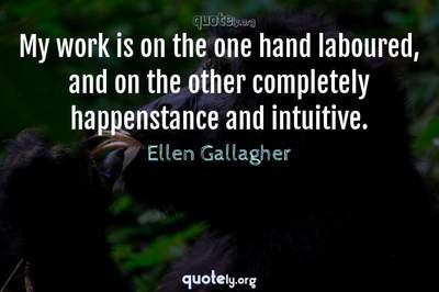 Photo Quote of My work is on the one hand laboured, and on the other completely happenstance and intuitive.