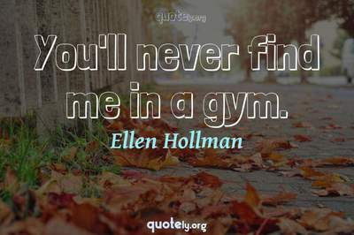 Photo Quote of You'll never find me in a gym.