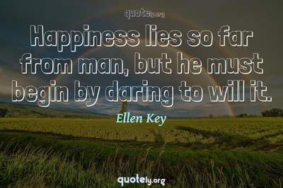 Photo Quote of Happiness lies so far from man, but he must begin by daring to will it.
