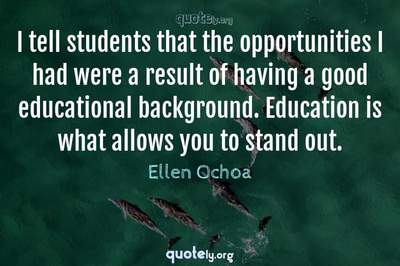 Photo Quote of I tell students that the opportunities I had were a result of having a good educational background. Education is what allows you to stand out.